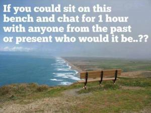 If you could sit on this bench and chat for 1 hour with anyone from the past or present who would it be...?