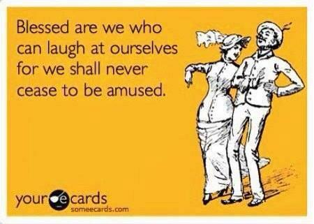 Bless are we who can laugh at ourselves for we shall never cease to be amused
