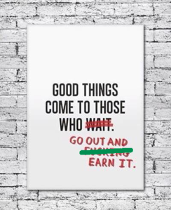 Good Things Come to Those Who ... Go Out and Earn It
