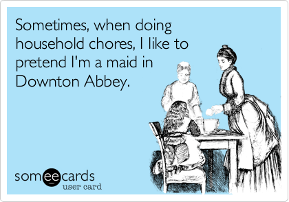 Sometimes, when doing household chores, I like to pretend I'm a maid in Downton Abbey